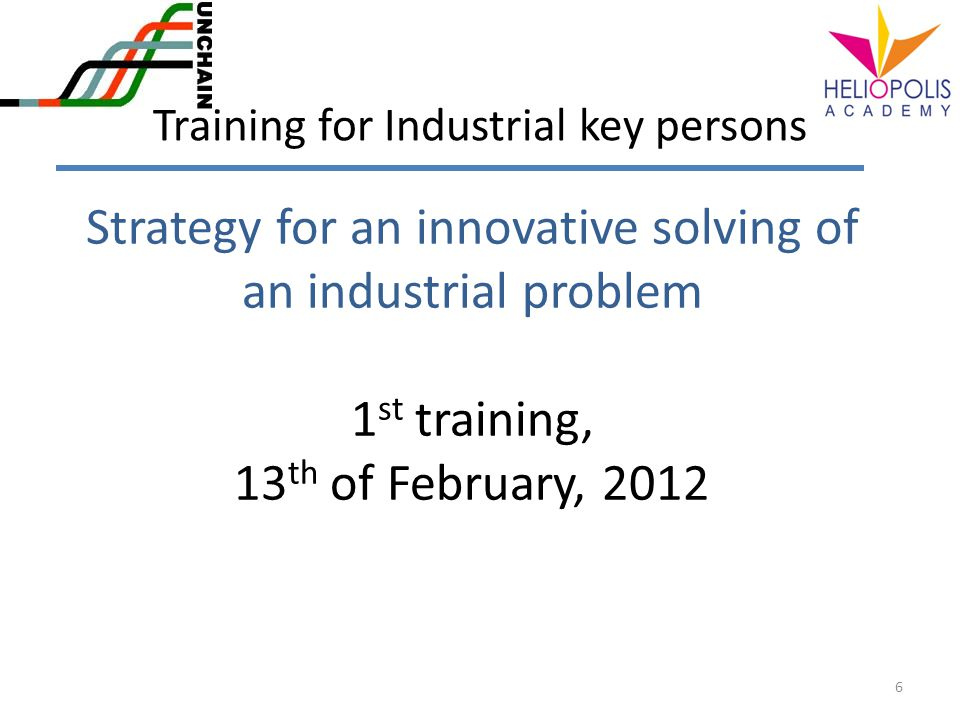 Strategy for an innovative solving of an industrial problem 1 st training, 13 th of February, 2012 6 Training for Industrial key persons