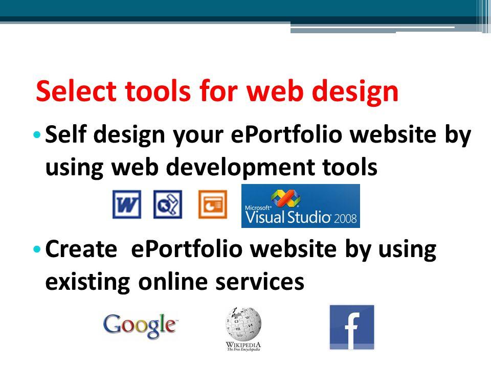 Select tools for web design Self design your ePortfolio website by using web development tools Create ePortfolio website by using existing online serv