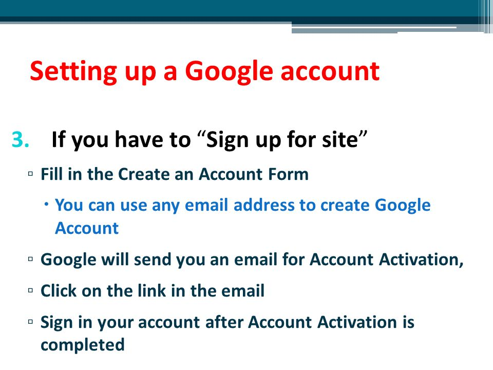 """Setting up a Google account 3.If you have to """"Sign up for site"""" ▫ Fill in the Create an Account Form  You can use any email address to create Google"""