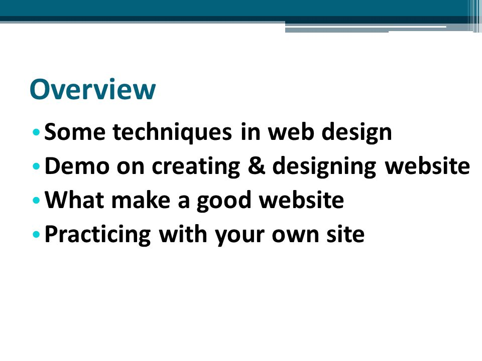 Overview Some techniques in web design Demo on creating & designing website What make a good website Practicing with your own site