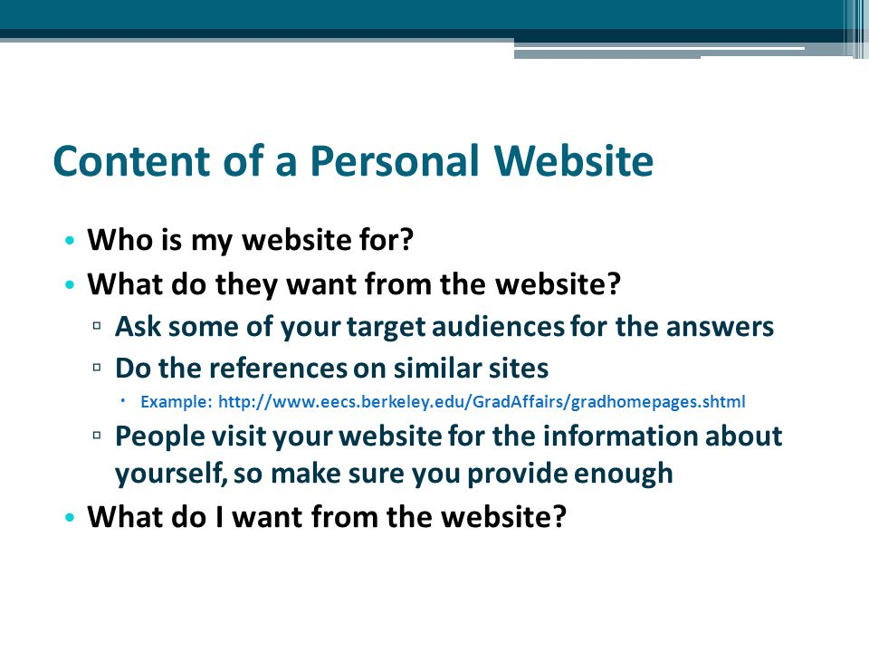 Content of a Personal Website Who is my website for? What do they want from the website? ▫ Ask some of your target audiences for the answers ▫ Do the