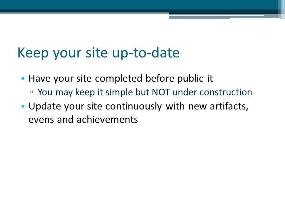 Keep your site up-to-date Have your site completed before public it ▫ You may keep it simple but NOT under construction Update your site continuously