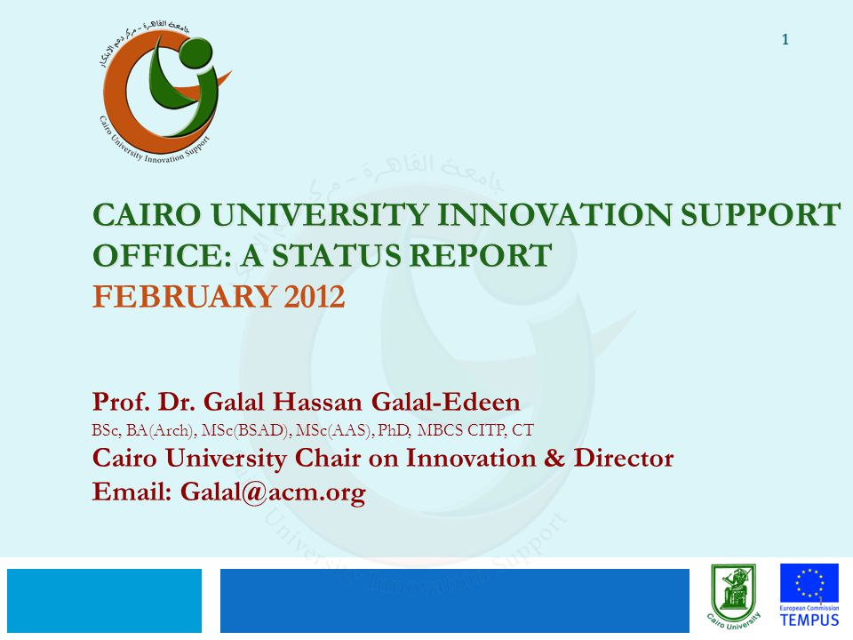1 CAIRO UNIVERSITY INNOVATION SUPPORT OFFICE: A STATUS REPORT CAIRO UNIVERSITY INNOVATION SUPPORT OFFICE: A STATUS REPORT FEBRUARY 2012 Prof. Dr. Gala