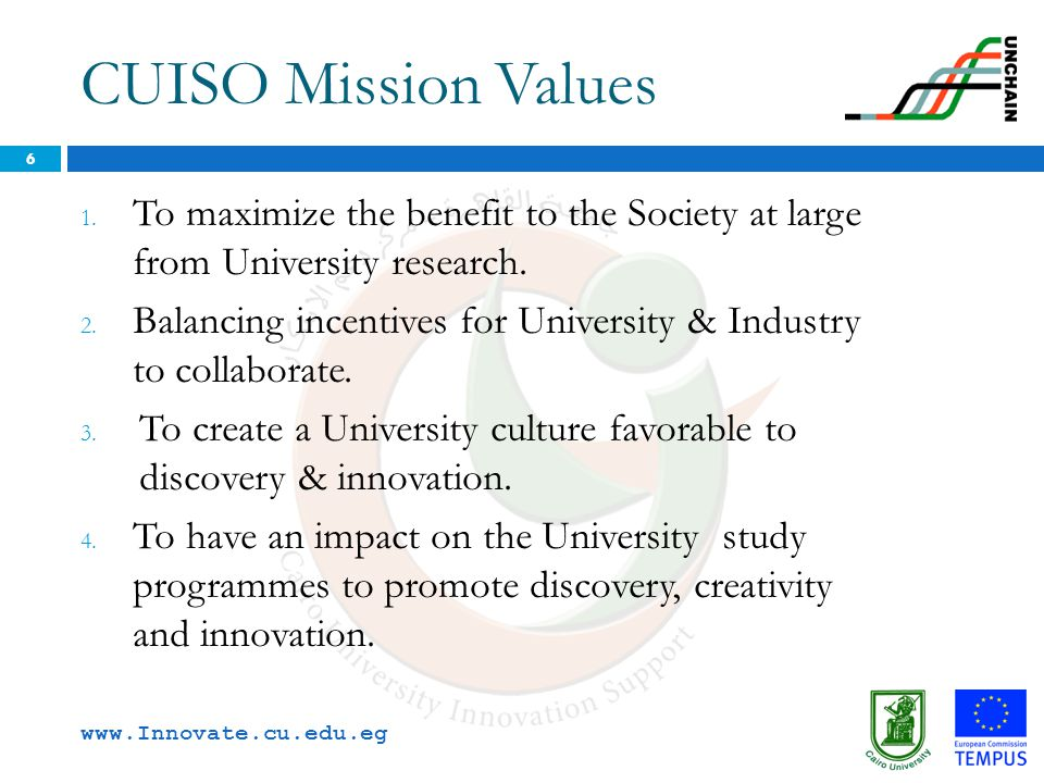 CUISO Mission Values 1. To maximize the benefit to the Society at large from University research. 2. Balancing incentives for University & Industry to