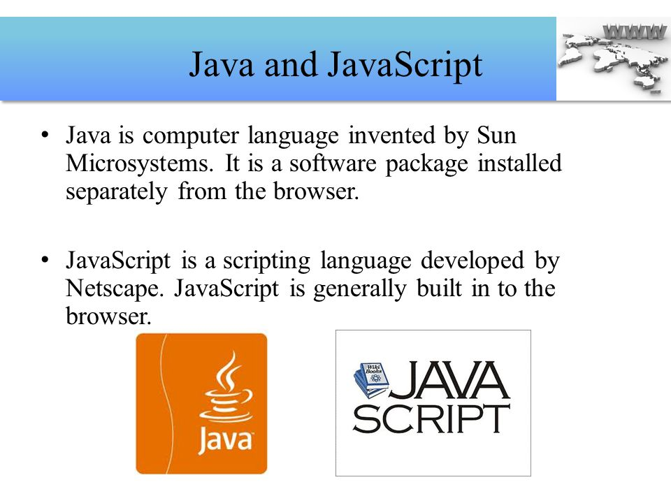 Java and JavaScript Java is computer language invented by Sun Microsystems. It is a software package installed separately from the browser. JavaScript