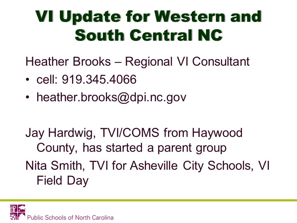 VI Update for Western and South Central NC Heather Brooks – Regional VI Consultant cell: 919.345.4066 heather.brooks@dpi.nc.gov Jay Hardwig, TVI/COMS from Haywood County, has started a parent group Nita Smith, TVI for Asheville City Schools, VI Field Day
