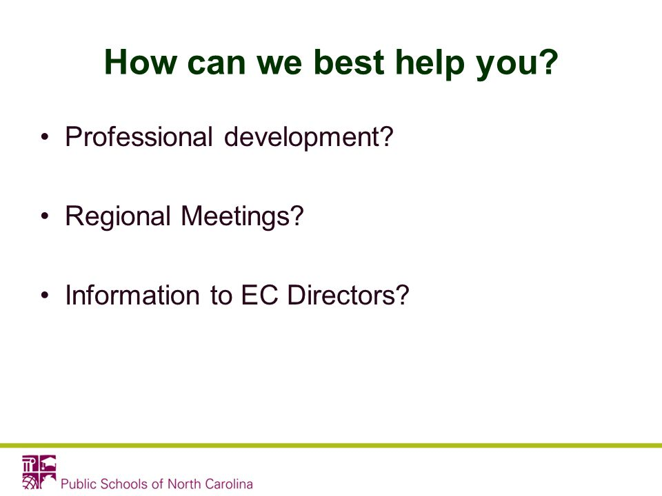 How can we best help you? Professional development? Regional Meetings? Information to EC Directors?