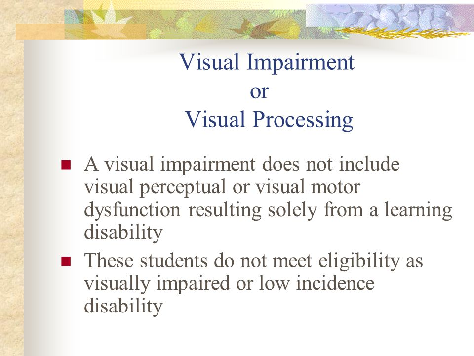 Visual Impairment or Visual Processing A visual impairment does not include visual perceptual or visual motor dysfunction resulting solely from a learning disability These students do not meet eligibility as visually impaired or low incidence disability