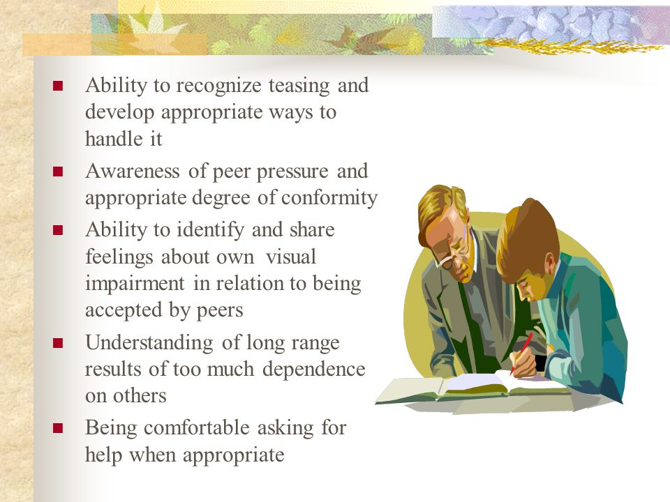 Ability to recognize teasing and develop appropriate ways to handle it Awareness of peer pressure and appropriate degree of conformity Ability to identify and share feelings about own visual impairment in relation to being accepted by peers Understanding of long range results of too much dependence on others Being comfortable asking for help when appropriate