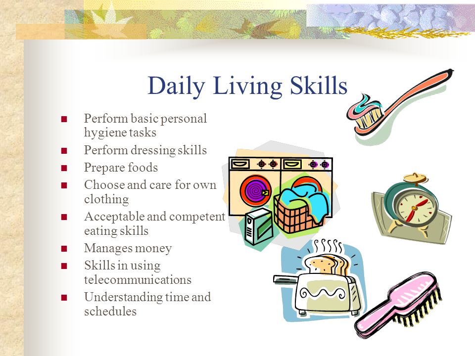 Daily Living Skills Perform basic personal hygiene tasks Perform dressing skills Prepare foods Choose and care for own clothing Acceptable and competent eating skills Manages money Skills in using telecommunications Understanding time and schedules