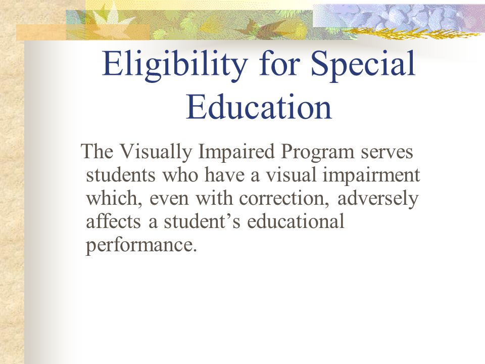 Eligibility for Special Education The Visually Impaired Program serves students who have a visual impairment which, even with correction, adversely affects a student's educational performance.