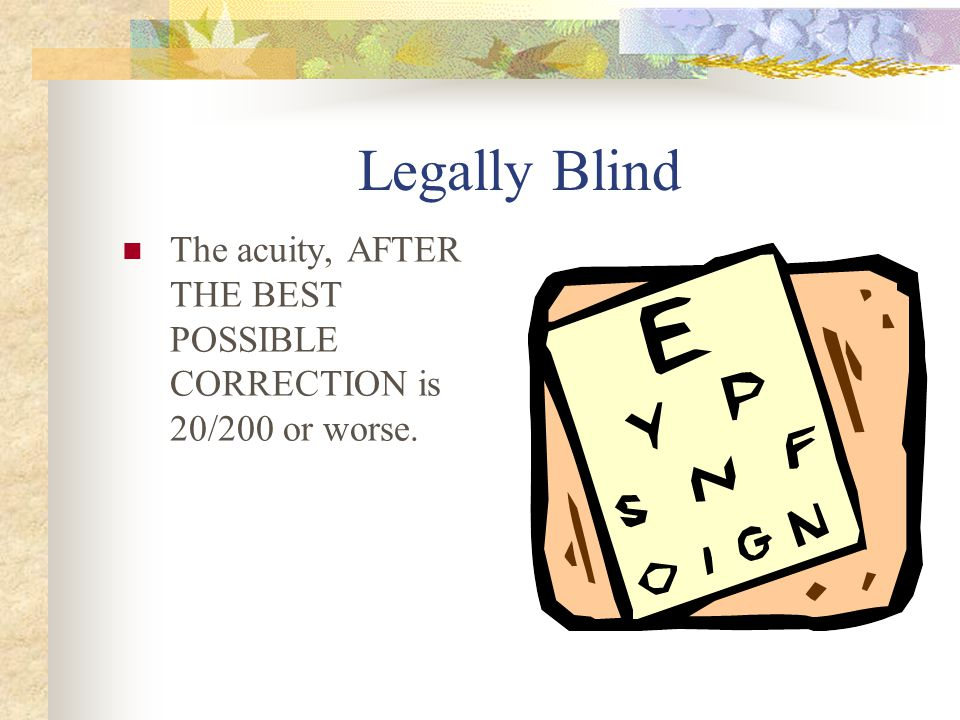 Legally Blind The acuity, AFTER THE BEST POSSIBLE CORRECTION is 20/200 or worse.