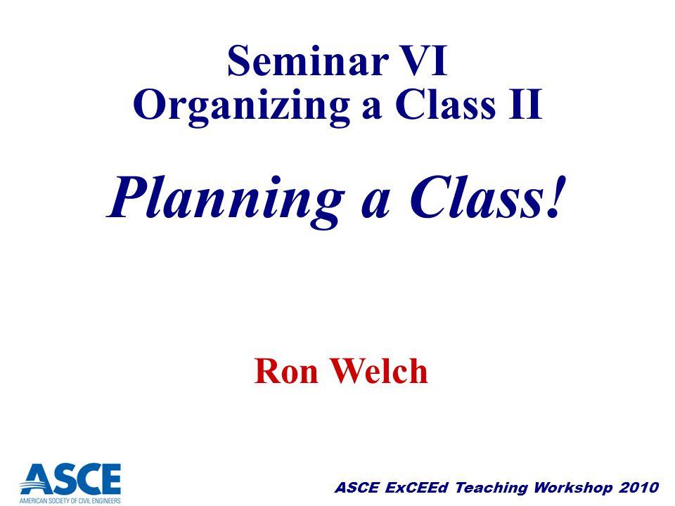 ASCE ExCEEd Teaching Workshop 2010 Seminar VI Organizing a Class II Planning a Class! Seminar VI Organizing a Class II Planning a Class! Ron Welch