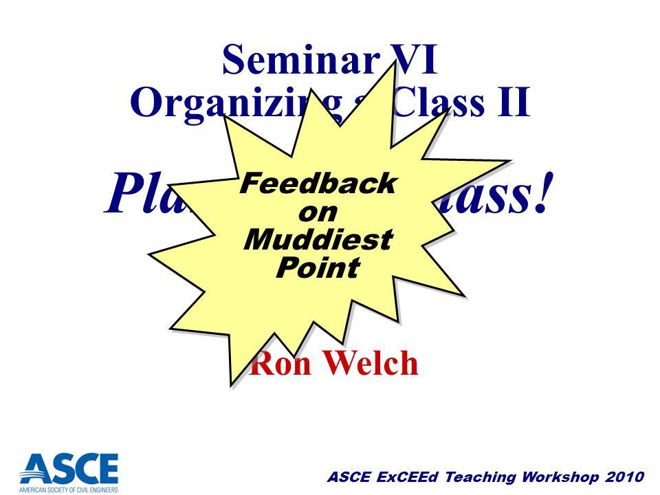 ASCE ExCEEd Teaching Workshop 2010 Seminar VI Organizing a Class II Planning a Class! Seminar VI Organizing a Class II Planning a Class! Ron Welch Fee