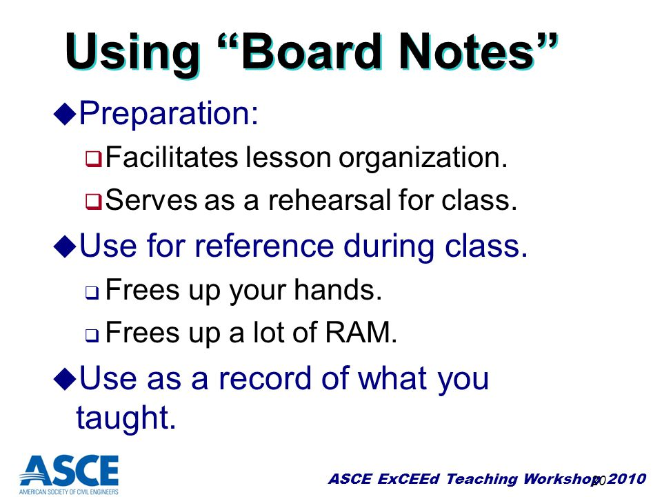 """ASCE ExCEEd Teaching Workshop 2010 20 Using """"Board Notes"""" u Preparation:  Facilitates lesson organization.  Serves as a rehearsal for class. u Use f"""
