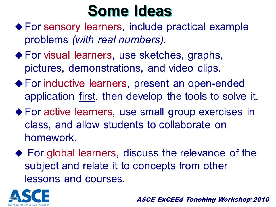 ASCE ExCEEd Teaching Workshop 2010 23 Some Ideas u For sensory learners, include practical example problems (with real numbers). u For visual learners