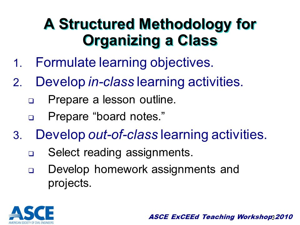 ASCE ExCEEd Teaching Workshop 2010 3 A Structured Methodology for Organizing a Class 1. Formulate learning objectives. 2. Develop in-class learning ac