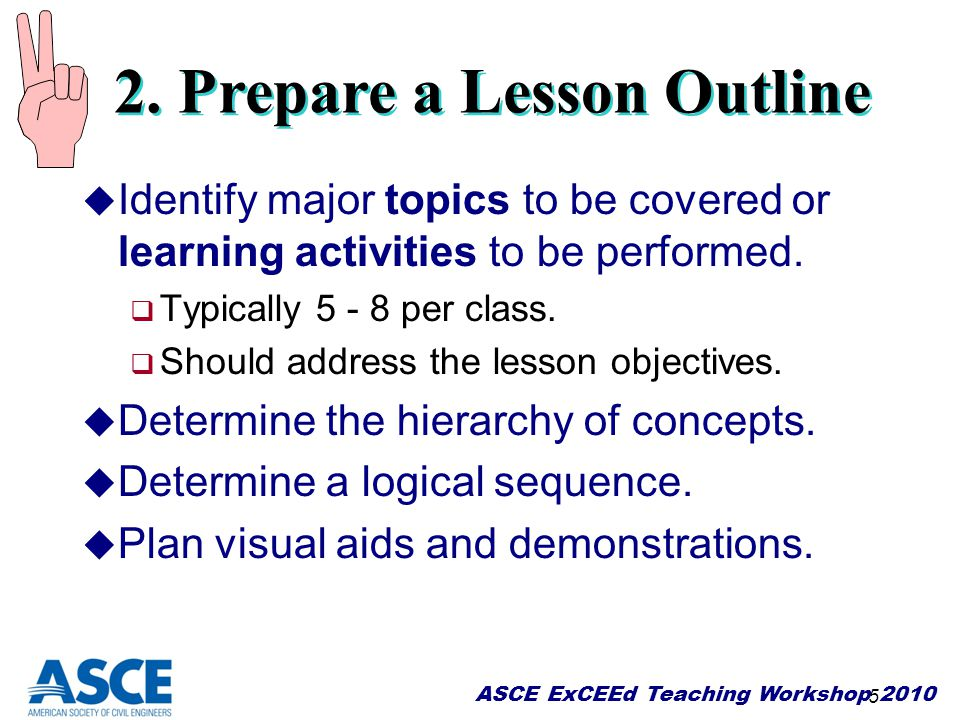 ASCE ExCEEd Teaching Workshop 2010 5 u Identify major topics to be covered or learning activities to be performed.  Typically 5 - 8 per class.  Shou