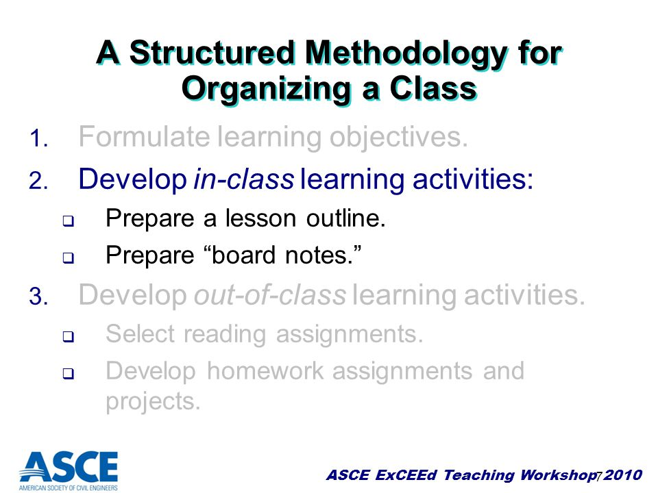 ASCE ExCEEd Teaching Workshop 2010 7 A Structured Methodology for Organizing a Class 1. Formulate learning objectives. 2. Develop in-class learning ac