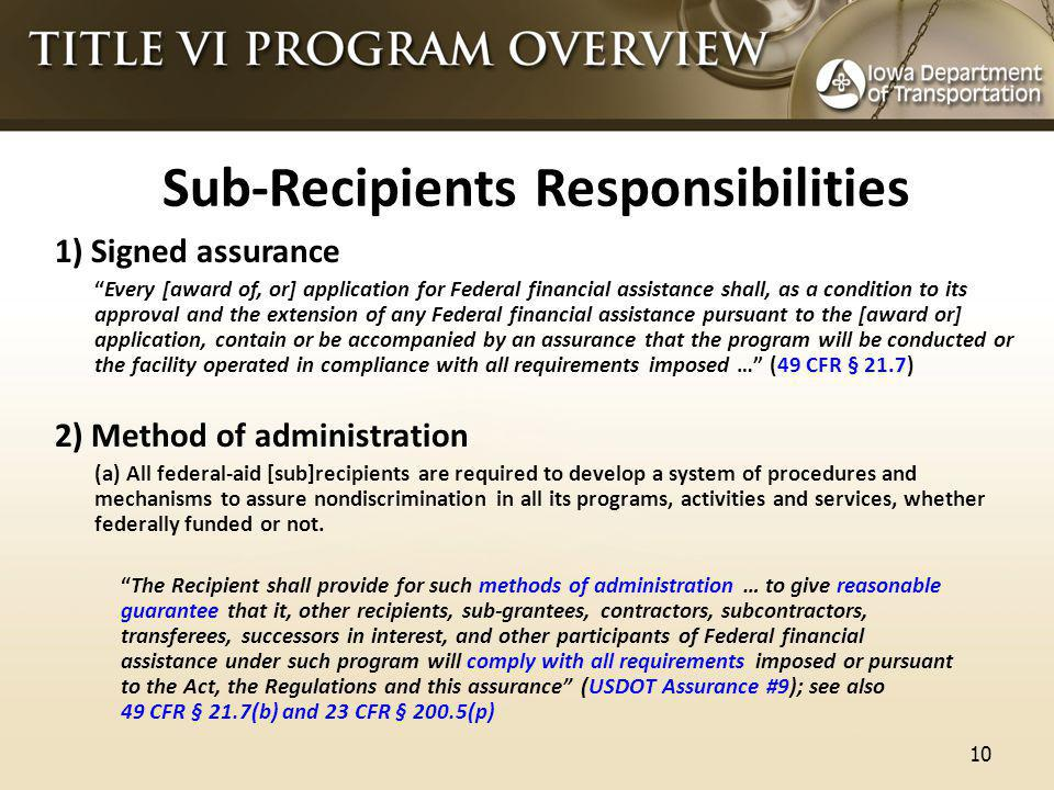 Sub-Recipients Responsibilities 1) Signed assurance Every [award of, or] application for Federal financial assistance shall, as a condition to its approval and the extension of any Federal financial assistance pursuant to the [award or] application, contain or be accompanied by an assurance that the program will be conducted or the facility operated in compliance with all requirements imposed … (49 CFR § 21.7) 2) Method of administration (a) All federal-aid [sub]recipients are required to develop a system of procedures and mechanisms to assure nondiscrimination in all its programs, activities and services, whether federally funded or not.