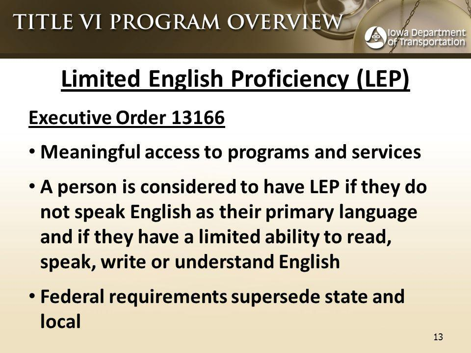 Limited English Proficiency (LEP) Executive Order 13166 Meaningful access to programs and services A person is considered to have LEP if they do not speak English as their primary language and if they have a limited ability to read, speak, write or understand English Federal requirements supersede state and local 13