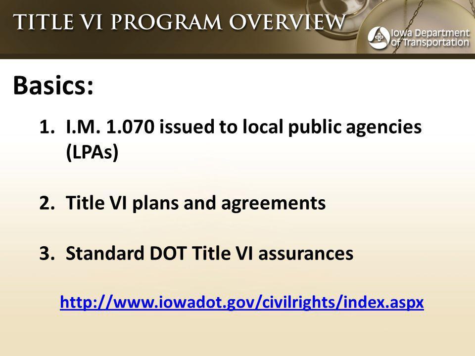Basics: 1.I.M. 1.070 issued to local public agencies (LPAs) 2.Title VI plans and agreements 3.Standard DOT Title VI assurances http://www.iowadot.gov/