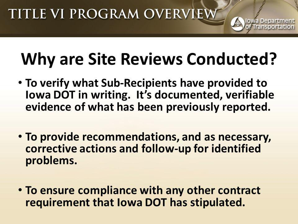 Why are Site Reviews Conducted. To verify what Sub-Recipients have provided to Iowa DOT in writing.