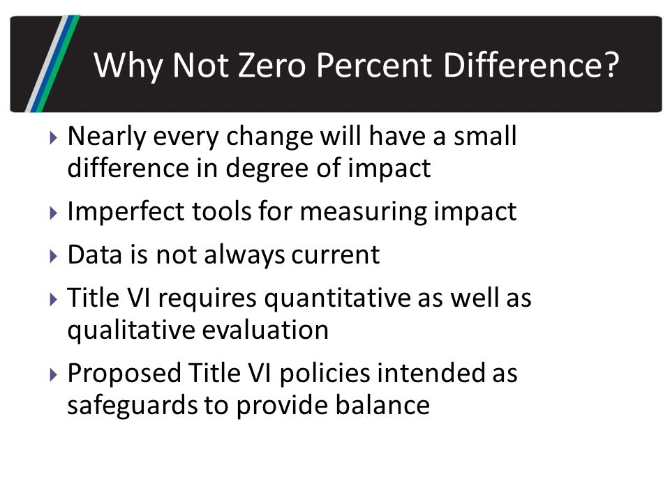  Nearly every change will have a small difference in degree of impact  Imperfect tools for measuring impact  Data is not always current  Title VI requires quantitative as well as qualitative evaluation  Proposed Title VI policies intended as safeguards to provide balance Why Not Zero Percent Difference