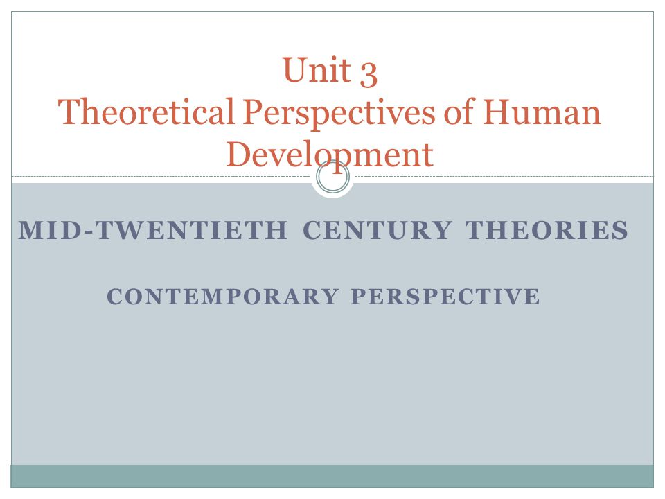 MID-TWENTIETH CENTURY THEORIES CONTEMPORARY PERSPECTIVE Unit 3 Theoretical Perspectives of Human Development