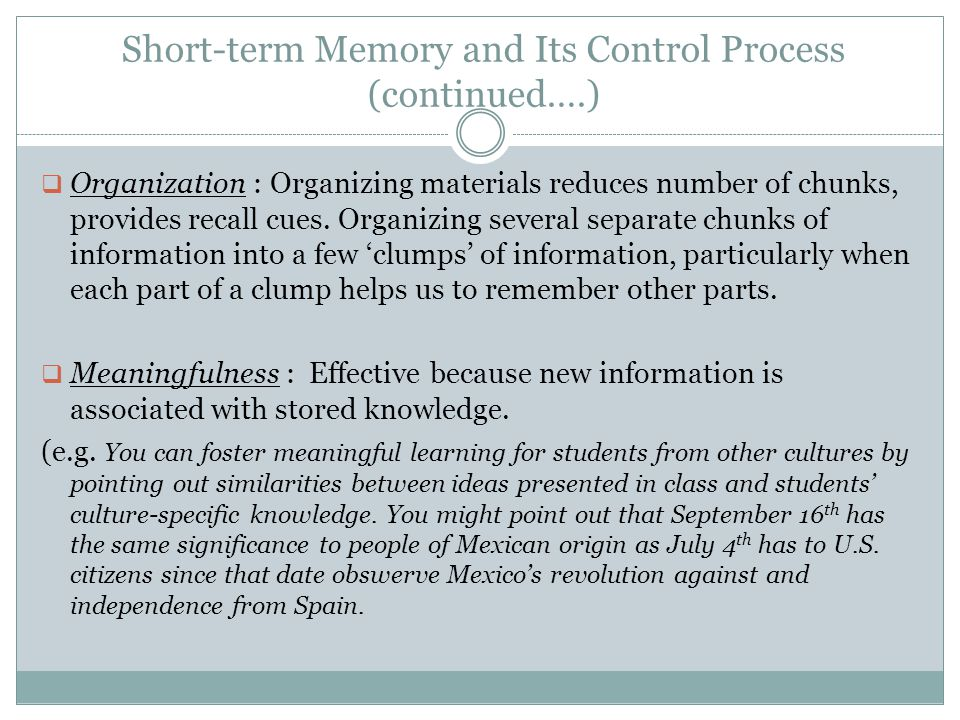 Short-term Memory and Its Control Process (continued….)  Organization : Organizing materials reduces number of chunks, provides recall cues. Organizi