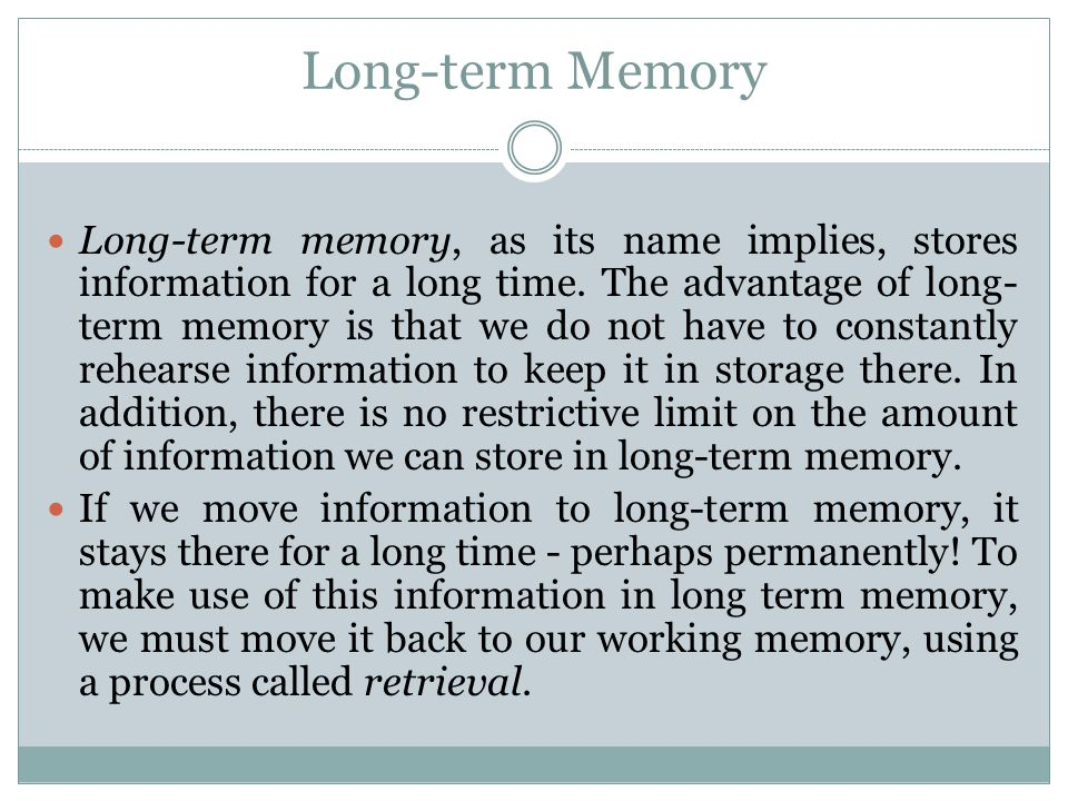 Long-term Memory Long-term memory, as its name implies, stores information for a long time. The advantage of long- term memory is that we do not have