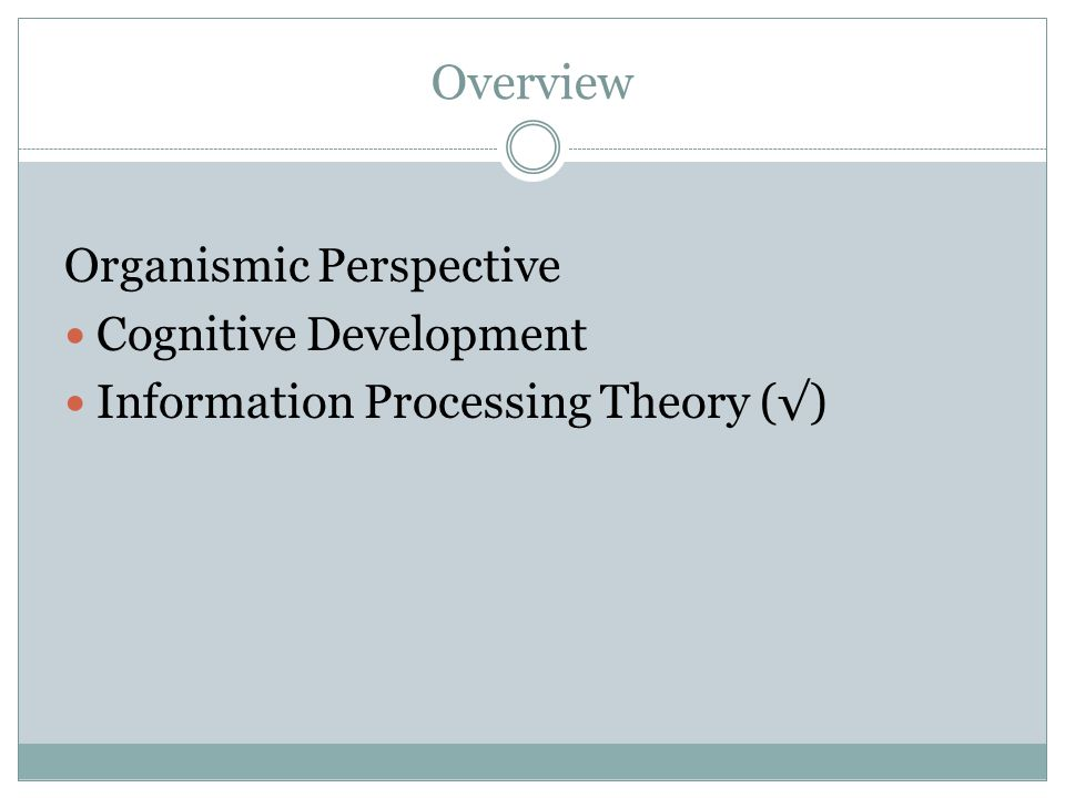 Overview Organismic Perspective Cognitive Development Information Processing Theory (√)