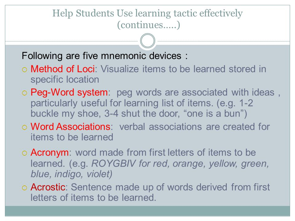 Help Students Use learning tactic effectively (continues…..) Following are five mnemonic devices :  Method of Loci: Visualize items to be learned sto