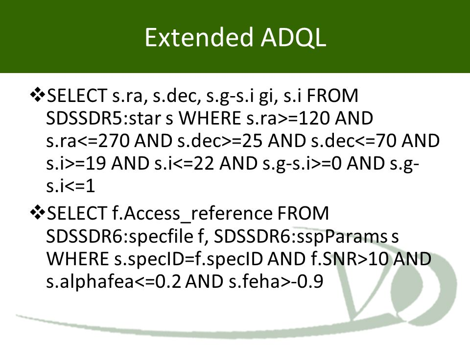 Extended ADQL  SELECT s.ra, s.dec, s.g-s.i gi, s.i FROM SDSSDR5:star s WHERE s.ra>=120 AND s.ra =25 AND s.dec =19 AND s.i =0 AND s.g- s.i<=1  SELECT
