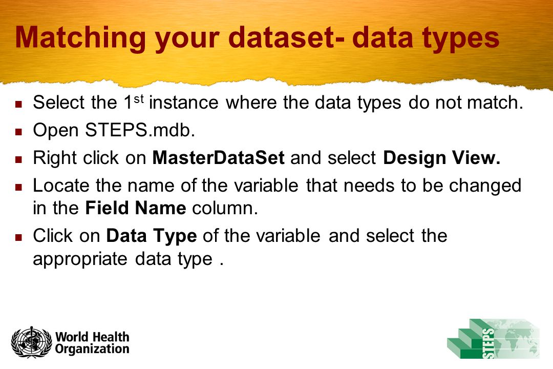Matching your dataset- data types Select the 1 st instance where the data types do not match. Open STEPS.mdb. Right click on MasterDataSet and select
