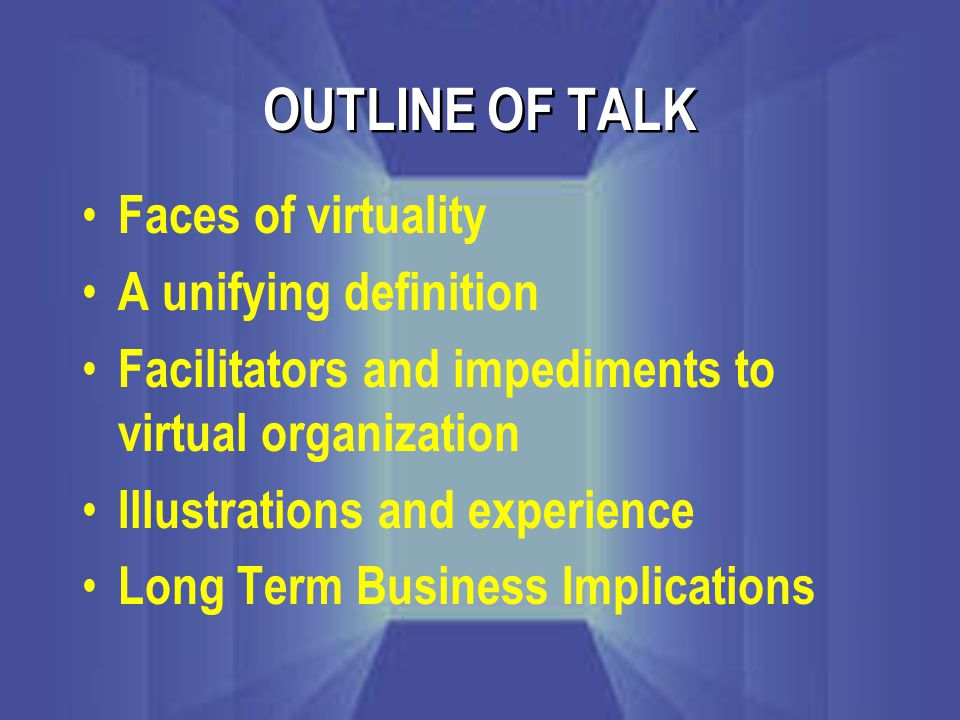 OUTLINE OF TALK Faces of virtuality A unifying definition Facilitators and impediments to virtual organization Illustrations and experience Long Term Business Implications