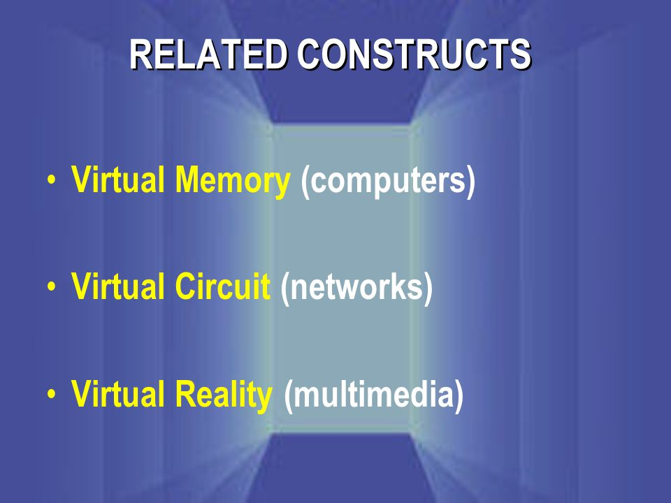 RELATED CONSTRUCTS Virtual Memory (computers) Virtual Circuit (networks) Virtual Reality (multimedia)