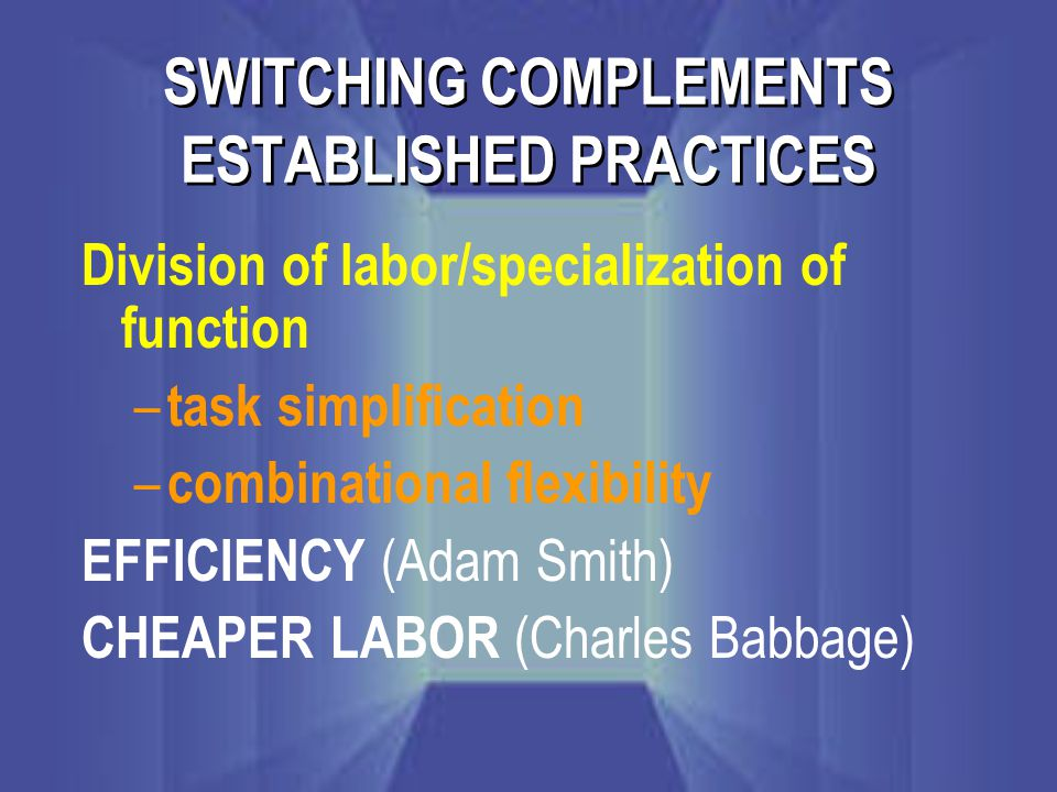 SWITCHING COMPLEMENTS ESTABLISHED PRACTICES Division of labor/specialization of function – task simplification – combinational flexibility EFFICIENCY (Adam Smith) CHEAPER LABOR (Charles Babbage)