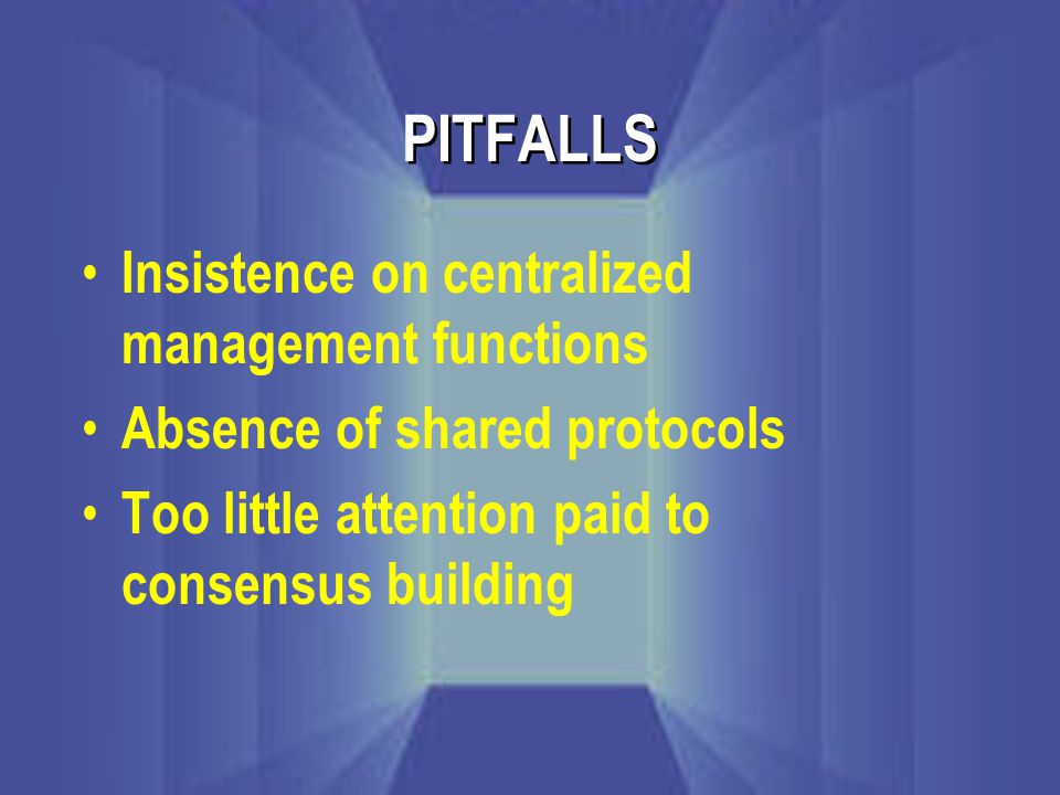PITFALLS Insistence on centralized management functions Absence of shared protocols Too little attention paid to consensus building