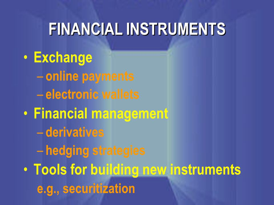 FINANCIAL INSTRUMENTS Exchange – online payments – electronic wallets Financial management – derivatives – hedging strategies Tools for building new instruments e.g., securitization