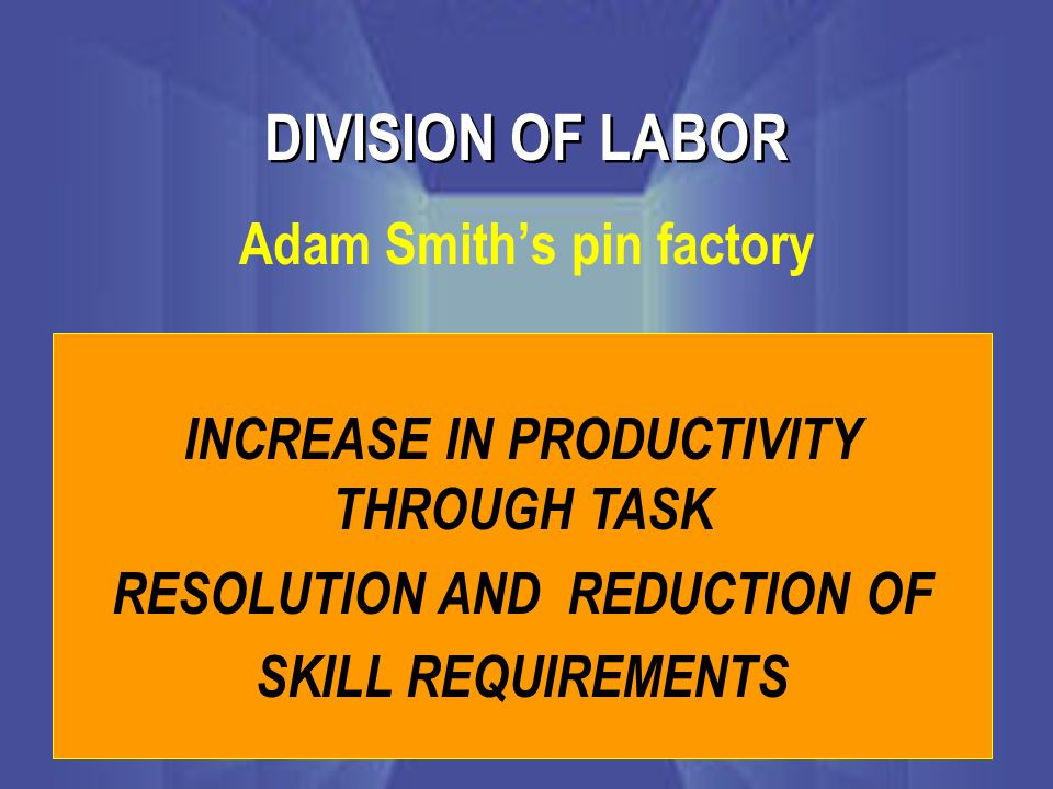 DIVISION OF LABOR Adam Smith's pin factory INCREASE IN PRODUCTIVITY THROUGH TASK RESOLUTION AND REDUCTION OF SKILL REQUIREMENTS