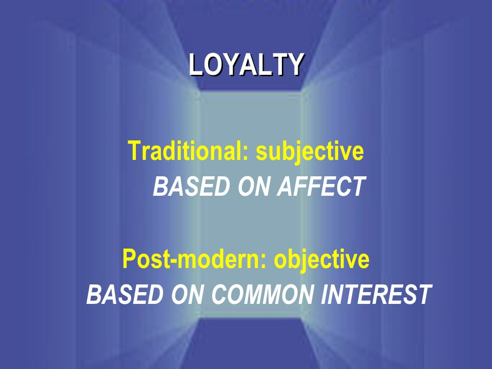 LOYALTY Traditional: subjective BASED ON AFFECT Post-modern: objective BASED ON COMMON INTEREST