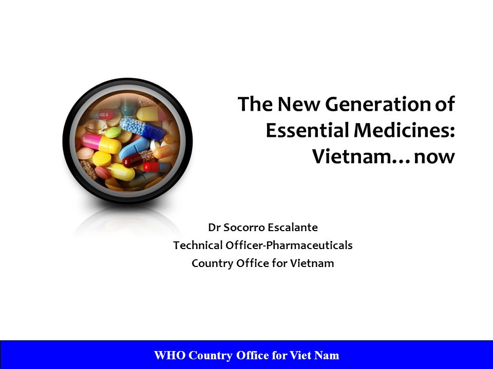 WHO Country Office for Viet Nam Dr Socorro Escalante Technical Officer-Pharmaceuticals Country Office for Vietnam The New Generation of Essential Medicines: Vietnam…now