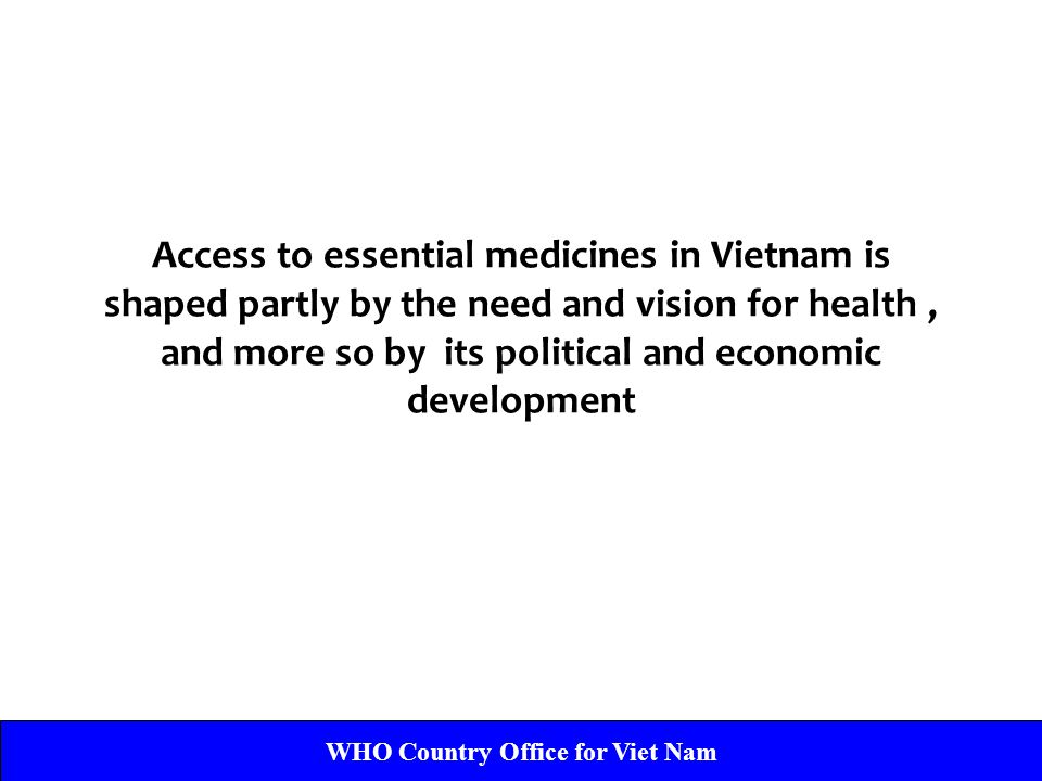 WHO Country Office for Viet Nam Access to essential medicines in Vietnam is shaped partly by the need and vision for health, and more so by its political and economic development