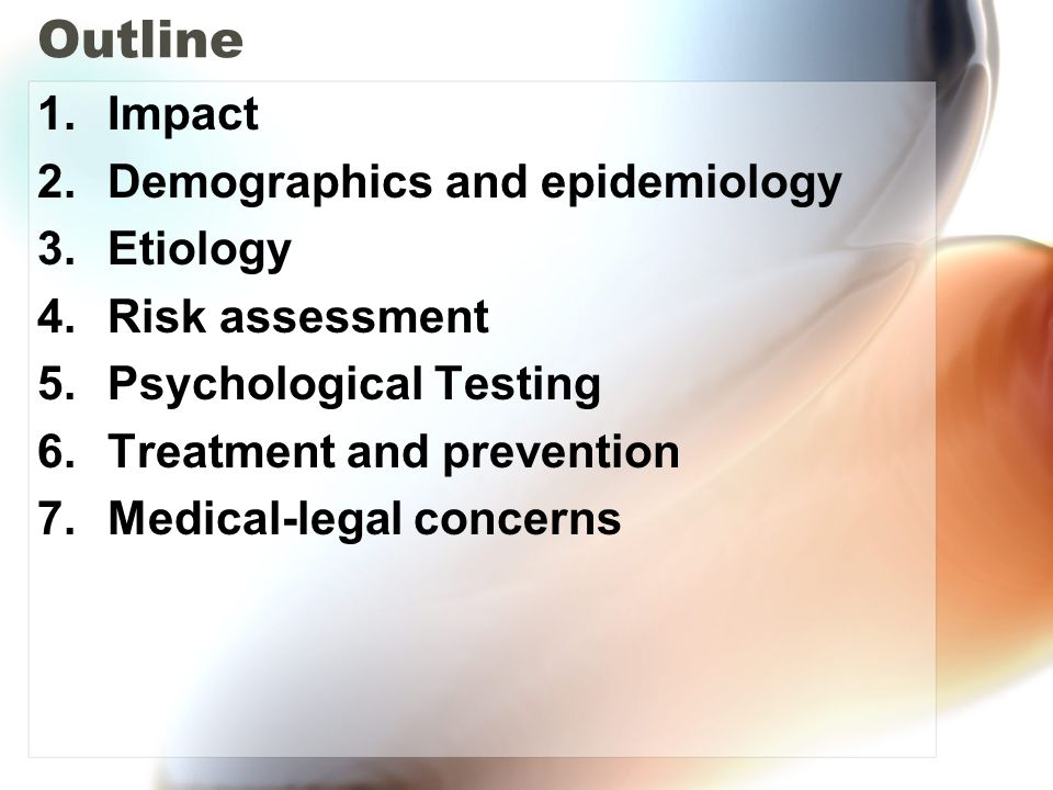 Outline 1.Impact 2.Demographics and epidemiology 3.Etiology 4.Risk assessment 5.Psychological Testing 6.Treatment and prevention 7.Medical-legal conce