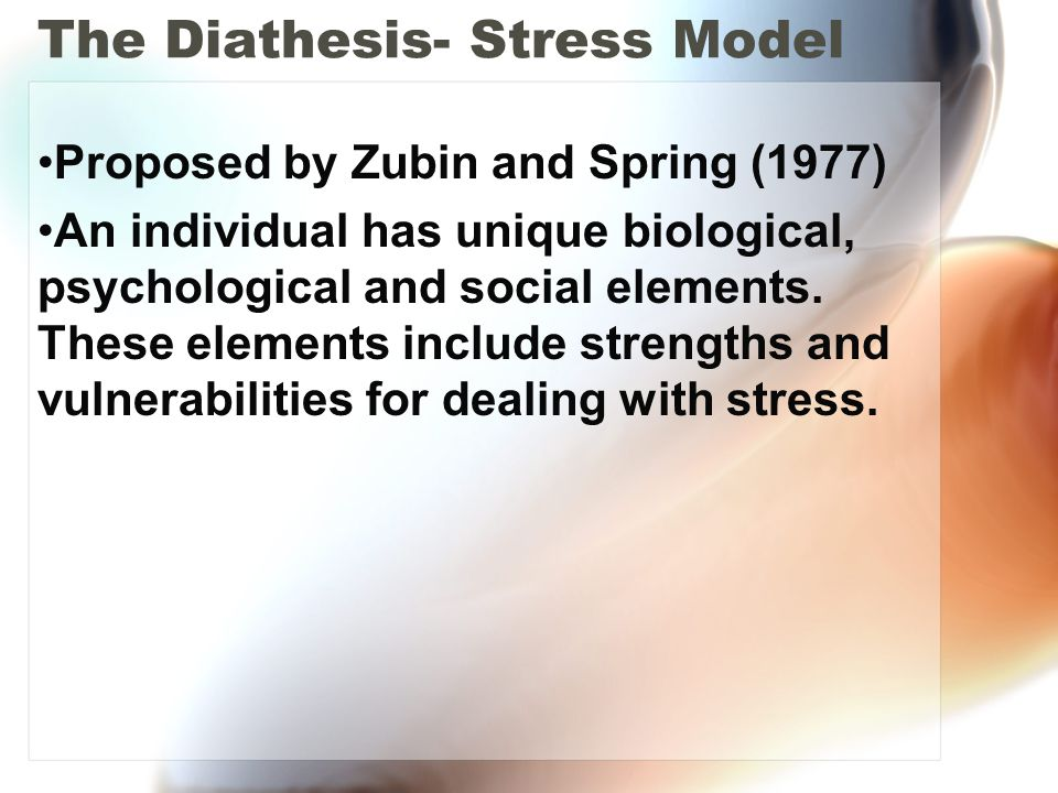 The Diathesis- Stress Model Proposed by Zubin and Spring (1977) An individual has unique biological, psychological and social elements. These elements