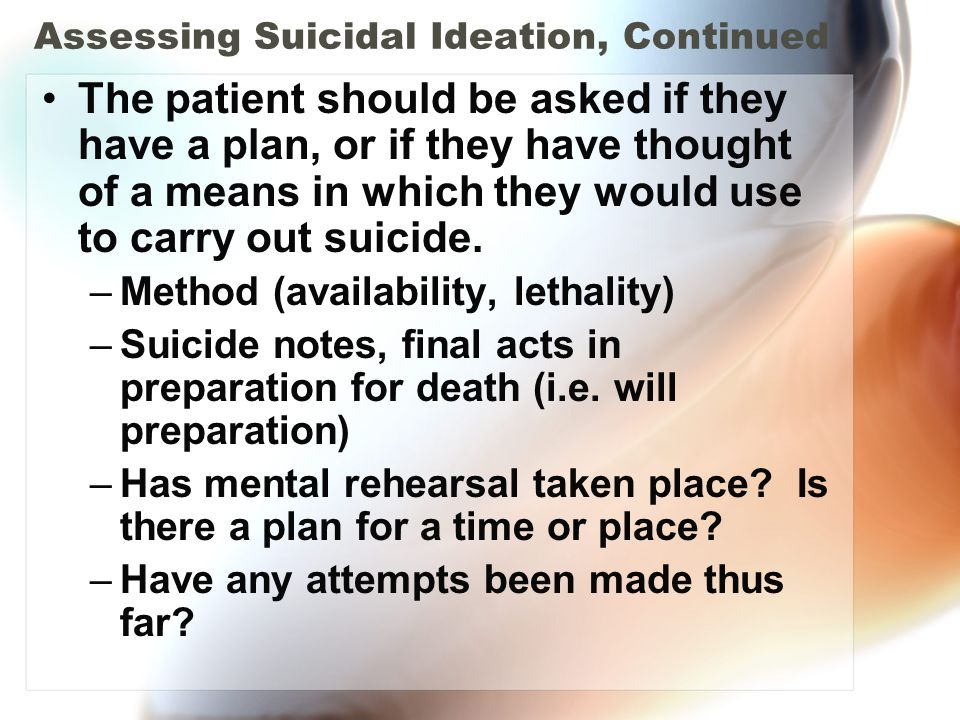 Assessing Suicidal Ideation, Continued The patient should be asked if they have a plan, or if they have thought of a means in which they would use to