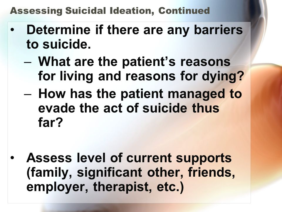 Assessing Suicidal Ideation, Continued Determine if there are any barriers to suicide. –What are the patient's reasons for living and reasons for dyin