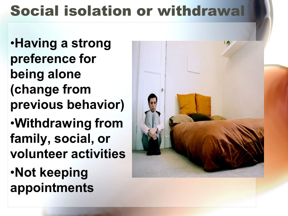 Social isolation or withdrawal Having a strong preference for being alone (change from previous behavior) Withdrawing from family, social, or voluntee
