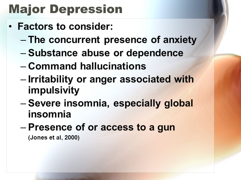 Major Depression Factors to consider: –The concurrent presence of anxiety –Substance abuse or dependence –Command hallucinations –Irritability or ange